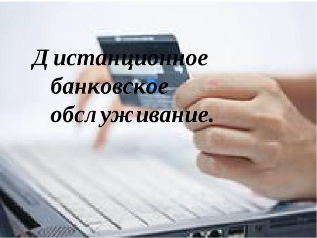 Дистанционное банковское обслуживание.