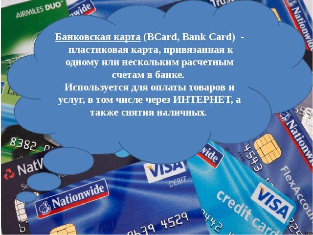 Банковская карта(BCard, Bank Card) - пластиковая карта, привязанная к одно...