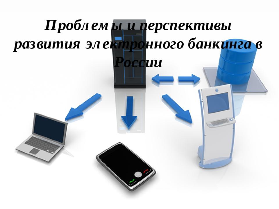 Проблемы и перспективы развития электронного банкинга в России