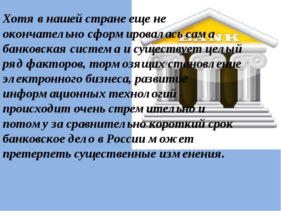 Хотя в нашей стране еще не окончательно сформировалась сама банковская систем...