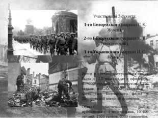 Участвовали 3 фронта: 1-го Белорусского (маршал Г. К. Жуков), 2-го Белорусско