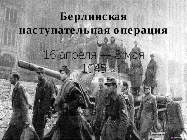 Берлинская наступательная операция 16 апреля — 8 мая 1945
