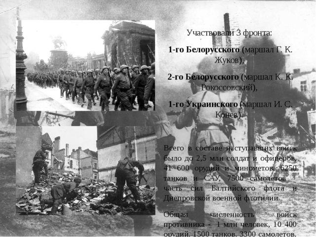 Участвовали 3 фронта: 1-го Белорусского (маршал Г. К. Жуков), 2-го Белорусско...