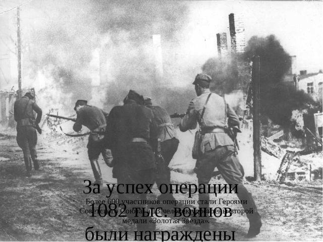 За успех операции 1082 тыс. воинов были награждены медалью «За взятие Берлина...