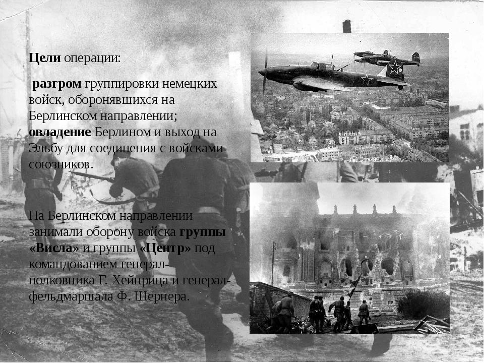 Цели операции: разгром группировки немецких войск, оборонявшихся на Берлинско...