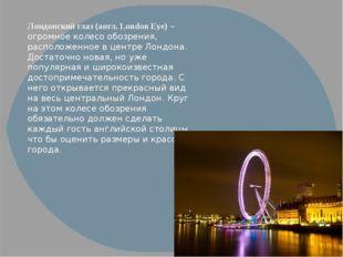 Лондонский глаз (англ. London Eye)– огромное колесо обозрения, расположенное
