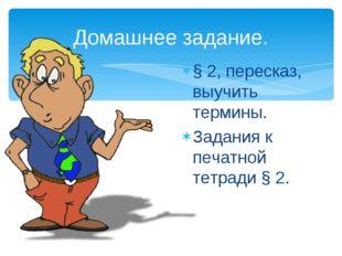 Домашнее задание. § 2, пересказ, выучить термины. Задания к печатной тетради