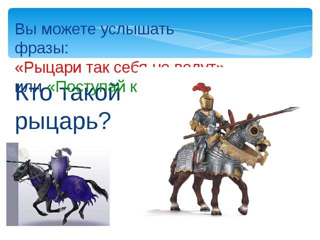 Кто такой рыцарь? Вы можете услышать фразы: «Рыцари так себя не ведут» или «П...