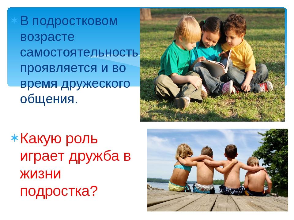 В подростковом возрасте самостоятельность проявляется и во время дружеского о...