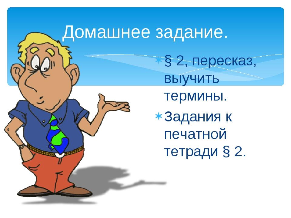 Домашнее задание. § 2, пересказ, выучить термины. Задания к печатной тетради...