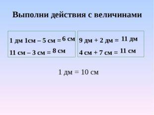Выполни действия с величинами 1 дм 1см – 5 см = 11 см – 3 см = 9 дм + 2 дм =