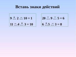 Вставь знаки действий 9 … 2 … 10 = 1 11 …4 … 3 = 10 20 … 9 … 5 = 6 6 …5 … 3 =