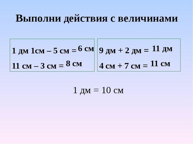 Выполни действия с величинами 1 дм 1см – 5 см = 11 см – 3 см = 9 дм + 2 дм =...