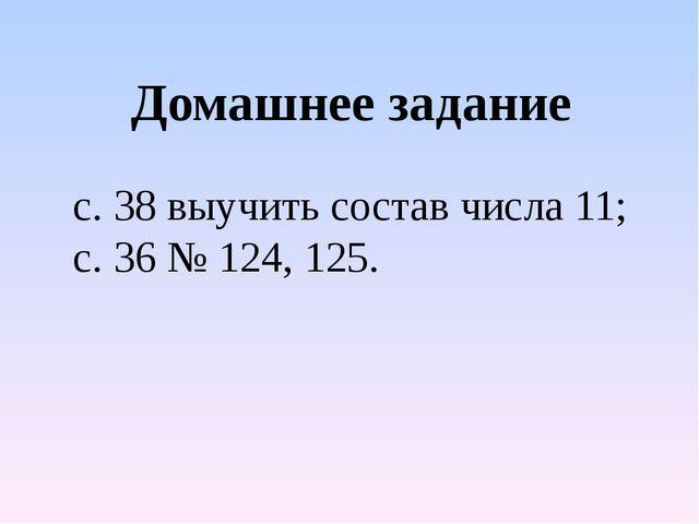с. 38 выучить состав числа 11; с. 36 № 124, 125. Домашнее задание