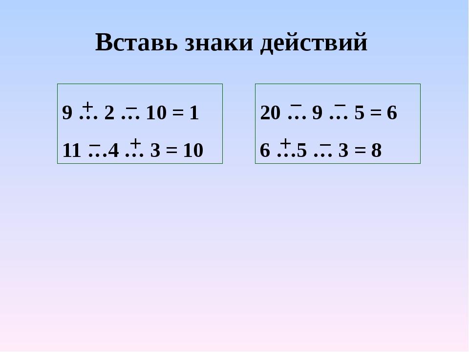 Вставь знаки действий 9 … 2 … 10 = 1 11 …4 … 3 = 10 20 … 9 … 5 = 6 6 …5 … 3 =...