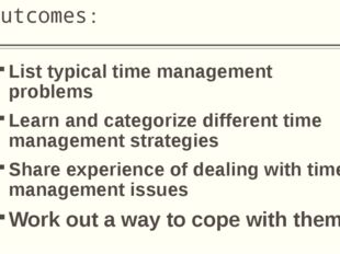 Outcomes: List typical time management problems Learn and categorize differen