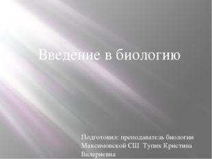 Введение в биологию Подготовил: преподаватель биологии Максимовской СШ Тупик