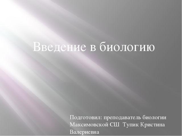 Введение в биологию Подготовил: преподаватель биологии Максимовской СШ Тупик...