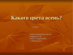 Какого цвета осень? 1 класс Учитель начальных классов Смирнова А.М. МАОУ «Лиц