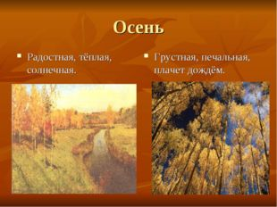 Осень Радостная, тёплая, солнечная. Грустная, печальная, плачет дождём.