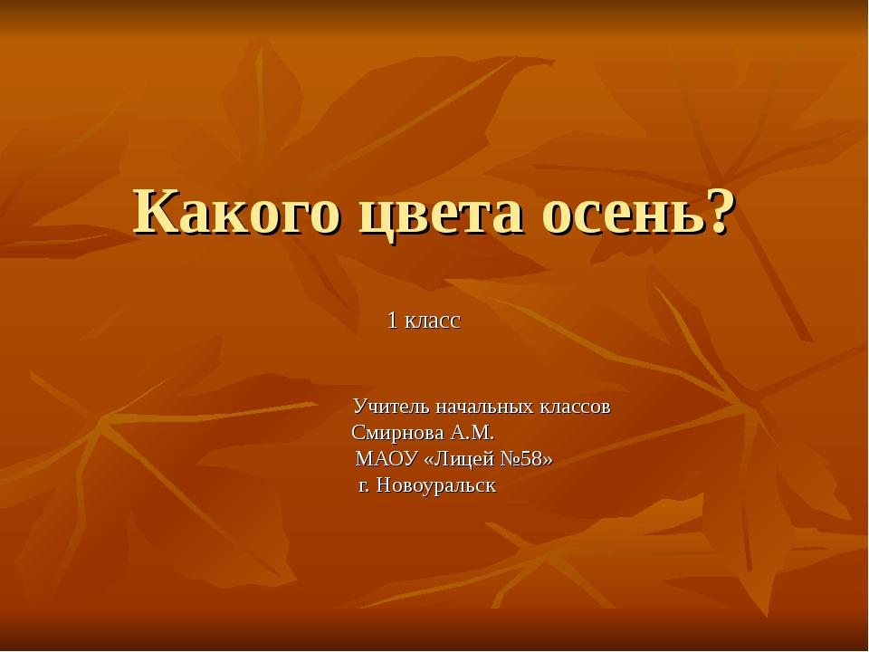 Какого цвета осень? 1 класс Учитель начальных классов Смирнова А.М. МАОУ «Лиц...