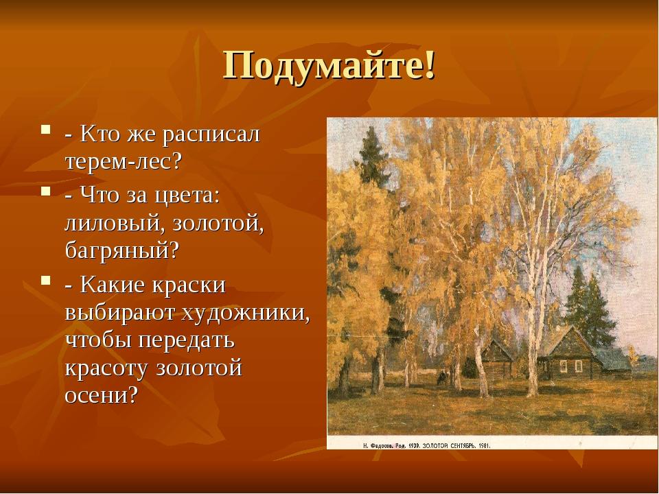 Подумайте! - Кто же расписал терем-лес? - Что за цвета: лиловый, золотой, баг...