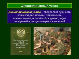 Дисциплинарный устав Дисциплинарный устав – определяет сущность воинской дисц