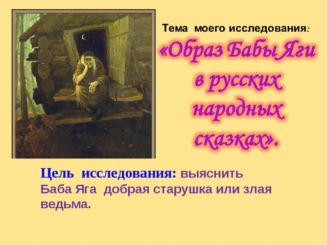 Цель исследования: выяснить Баба Яга добрая старушка или злая ведьма.