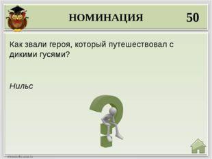 НОМИНАЦИЯ 50 Нильс Как звали героя, который путешествовал с дикими гусями?