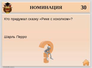НОМИНАЦИЯ 30 Шарль Перро Кто придумал сказку «Рике с хохолком»?