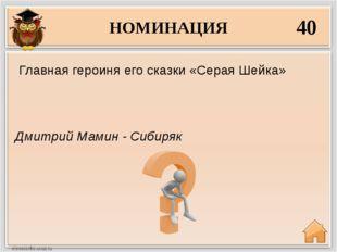 НОМИНАЦИЯ 40 Дмитрий Мамин - Сибиряк Главная героиня его сказки «Серая Шейка»