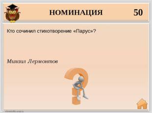 НОМИНАЦИЯ 50 Михаил Лермонтов Кто сочинил стихотворение «Парус»?