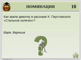 НОМИНАЦИЯ 10 Варя, Варюша Как звали девочку в рассказе К. Паустовского «Сталь