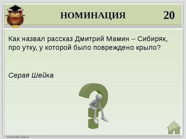 НОМИНАЦИЯ 20 Серая Шейка Как назвал рассказ Дмитрий Мамин – Сибиряк, про утку...