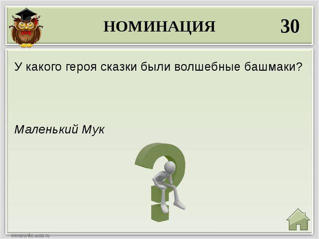 НОМИНАЦИЯ 30 Маленький Мук У какого героя сказки были волшебные башмаки?