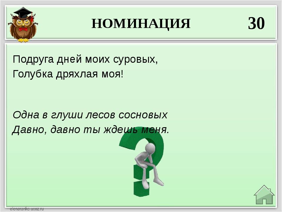 НОМИНАЦИЯ 30 Одна в глуши лесов сосновых Давно, давно ты ждешь меня. Подруга...