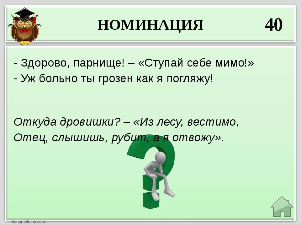НОМИНАЦИЯ 40 Откуда дровишки? – «Из лесу, вестимо, Отец, слышишь, рубит, а я...