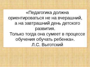 «Педагогика должна ориентироваться не на вчерашний, а на завтрашний день детс