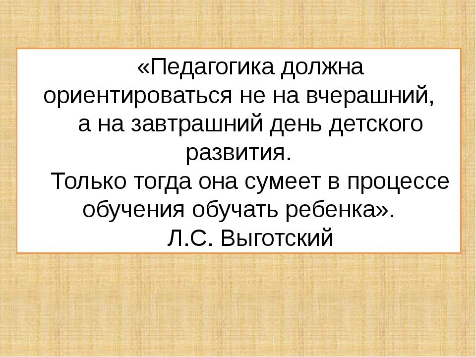 «Педагогика должна ориентироваться не на вчерашний, а на завтрашний день детс...