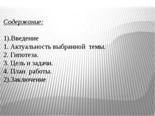Содержание: 1).Введение 1. Актуальность выбранной темы. 2. Гипотеза. 3. Цель
