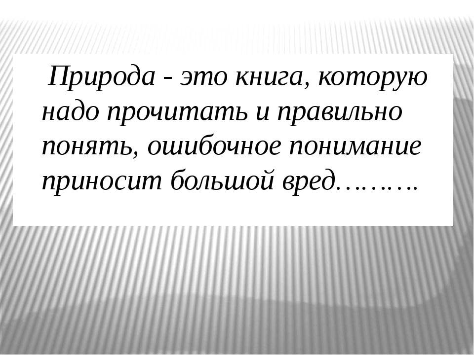 Природа - это книга, которую надо прочитать и правильно понять, ошибочное по...