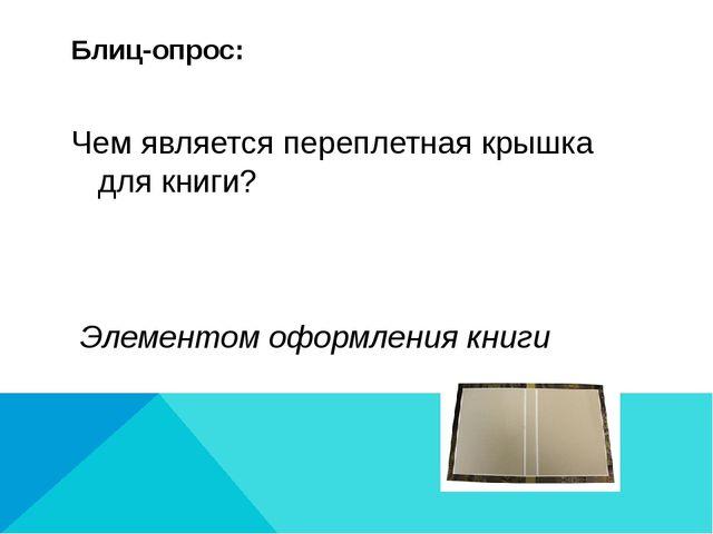 Блиц-опрос: Чем является переплетная крышка для книги? Элементом оформления к...