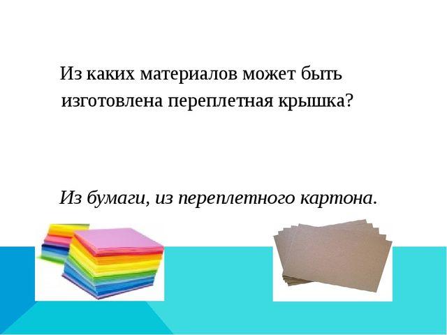 Из каких материалов может быть изготовлена переплетная крышка? Из бумаги, из...