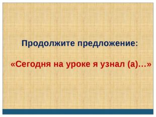 Продолжите предложение: «Сегодня на уроке я узнал (а)…»