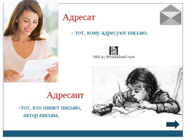 Адресат Адресант - тот, кому адресуют письмо. тот, кто пишет письмо, автор пи...