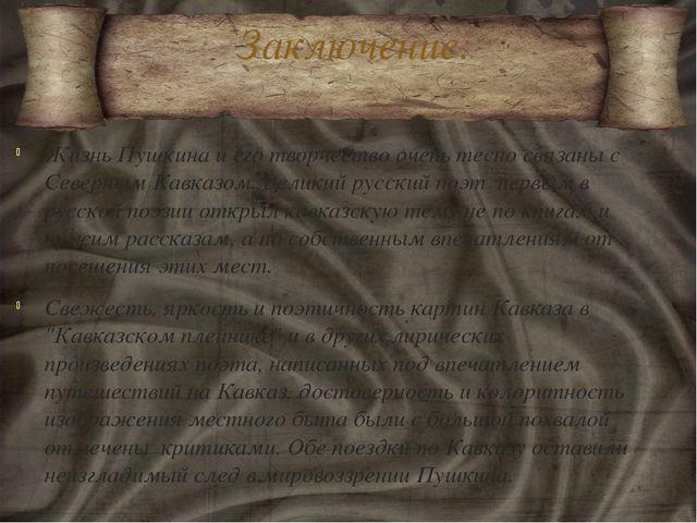 Заключение: Жизнь Пушкина и его творчество очень тесно связаны с Северным Кав...