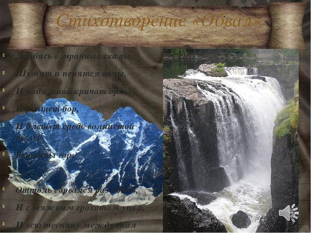 Стихотворение «Обвал» Дробясь о мрачные скалы, Шумят и пенятся валы, И надо м...