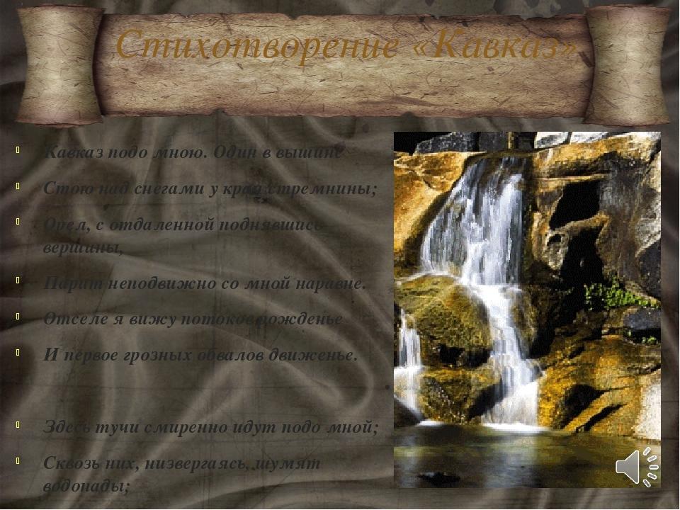 Стихотворение «Кавказ» Кавказ подо мною. Один в вышине Стою над снегами у кра...