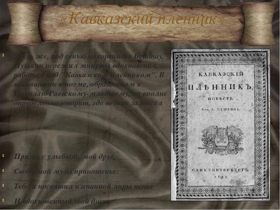 «Кавказский пленник» Здесь же, под сенью покоренного Бештау, Пушкин пережил м...