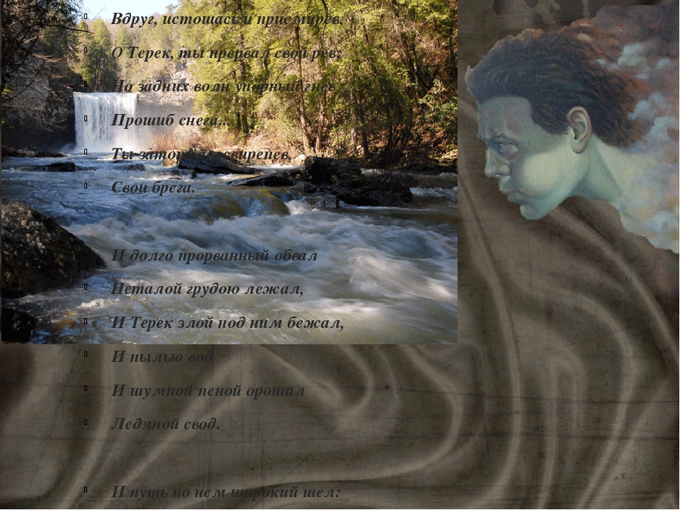 Вдруг, истощась и присмирев, О Терек, ты прервал свой рев; Но задних волн упо...